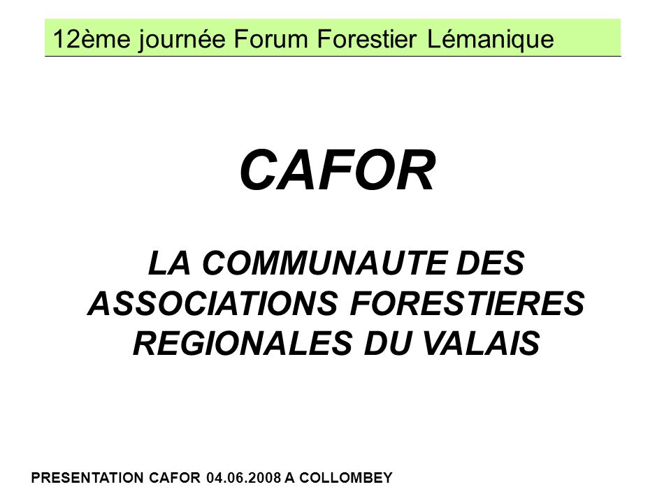 12ème journée Forum Forestier Lémanique PRESENTATION CAFOR 04.06.2008 A COLLOMBEY POLYVALENCE DIVERSIFICATION TECHNICITE COMMUNICATION MECHANISATION RESPONSABILISATION LES EVOLUTIONS DU METIER FORMATION INITIALE 2.5