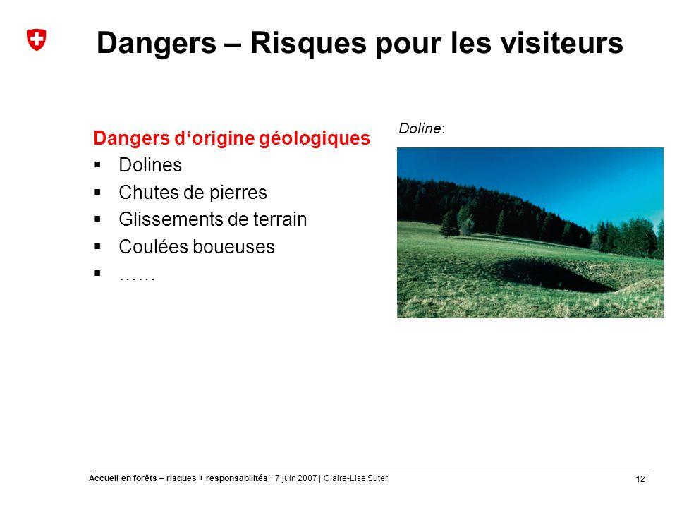12 Accueil en forêts – risques + responsabilités | 7 juin 2007 | Claire-Lise Suter Dangers – Risques pour les visiteurs Dangers dorigine géologiques Dolines Chutes de pierres Glissements de terrain Coulées boueuses …… Doline: