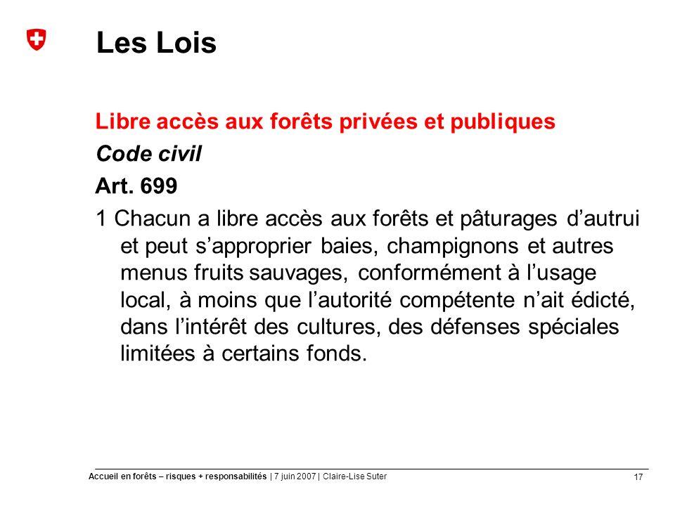 17 Accueil en forêts – risques + responsabilités | 7 juin 2007 | Claire-Lise Suter Les Lois Libre accès aux forêts privées et publiques Code civil Art.