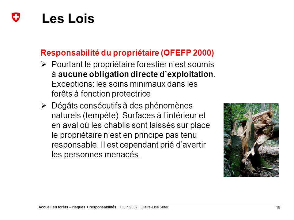19 Accueil en forêts – risques + responsabilités | 7 juin 2007 | Claire-Lise Suter Les Lois Responsabilité du propriétaire (OFEFP 2000) Pourtant le propriétaire forestier nest soumis à aucune obligation directe dexploitation.