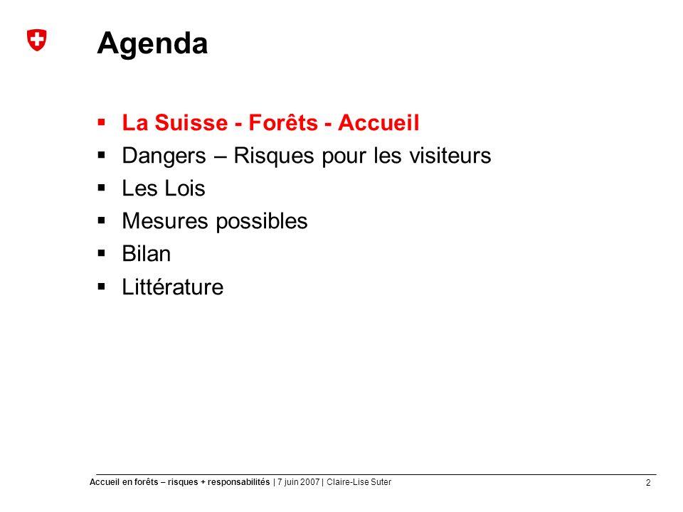 2 Accueil en forêts – risques + responsabilités | 7 juin 2007 | Claire-Lise Suter Agenda La Suisse - Forêts - Accueil Dangers – Risques pour les visiteurs Les Lois Mesures possibles Bilan Littérature