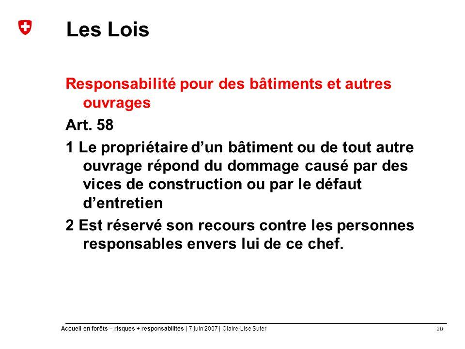 20 Accueil en forêts – risques + responsabilités | 7 juin 2007 | Claire-Lise Suter Les Lois Responsabilité pour des bâtiments et autres ouvrages Art.