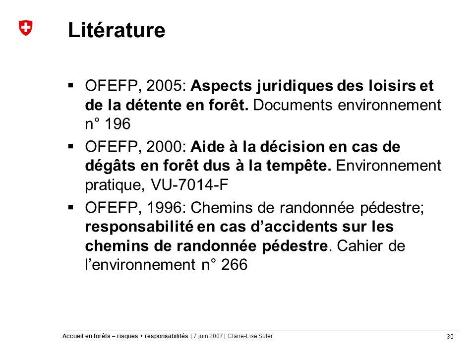 30 Accueil en forêts – risques + responsabilités | 7 juin 2007 | Claire-Lise Suter Litérature OFEFP, 2005: Aspects juridiques des loisirs et de la détente en forêt.
