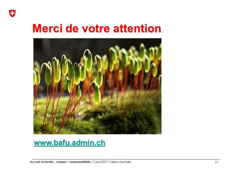 31 Accueil en forêts – risques + responsabilités | 7 juin 2007 | Claire-Lise Suter Merci de votre attention www.bafu.admin.ch