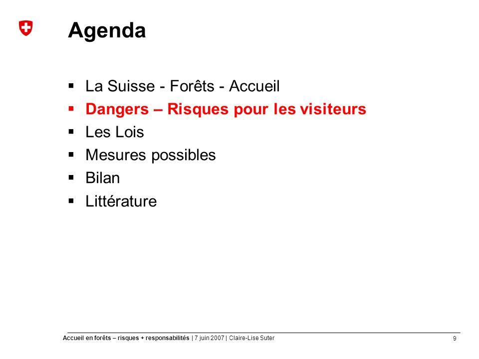 9 Accueil en forêts – risques + responsabilités | 7 juin 2007 | Claire-Lise Suter Agenda La Suisse - Forêts - Accueil Dangers – Risques pour les visiteurs Les Lois Mesures possibles Bilan Littérature