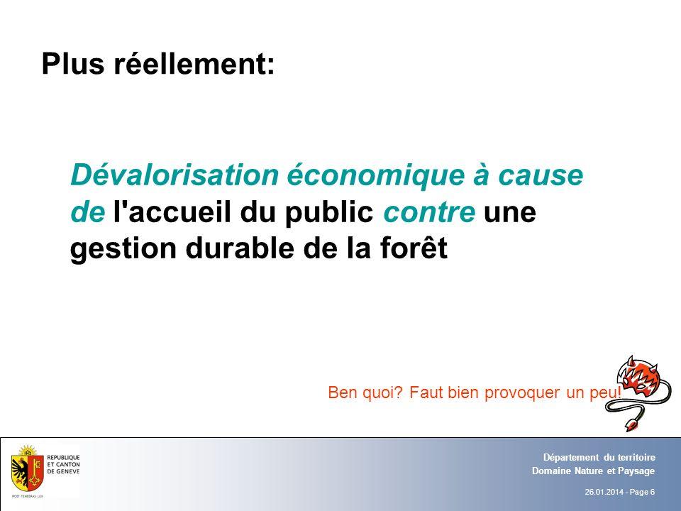 26.01.2014 - Page 6 Domaine Nature et Paysage Département du territoire Plus réellement: Dévalorisation économique à cause de l accueil du public contre une gestion durable de la forêt Ben quoi.