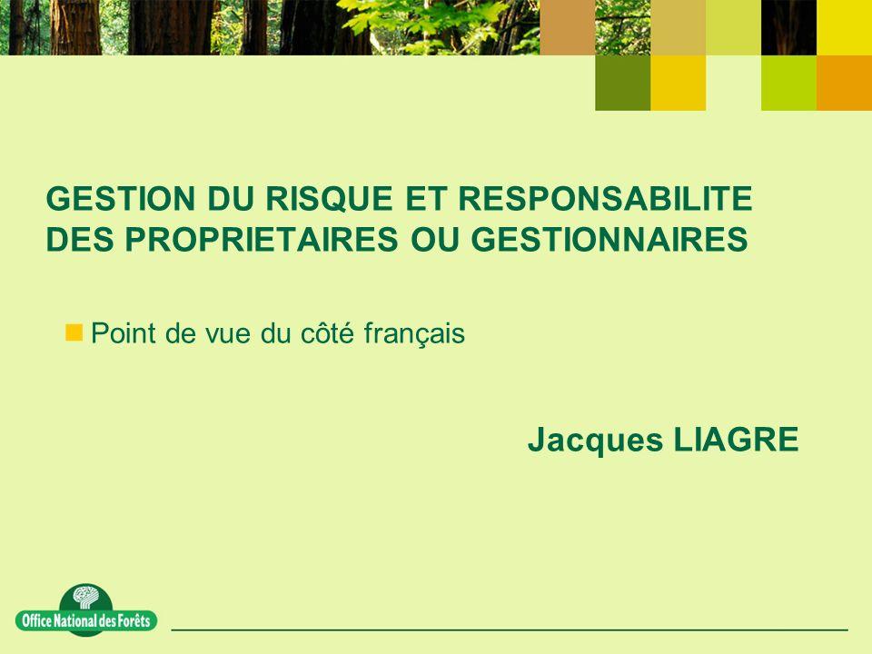 GESTION DU RISQUE ET RESPONSABILITE DES PROPRIETAIRES OU GESTIONNAIRES Point de vue du côté français Jacques LIAGRE