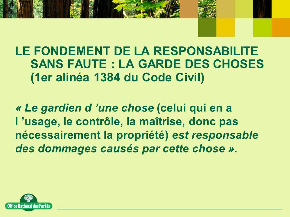 LE FONDEMENT DE LA RESPONSABILITE SANS FAUTE : LA GARDE DES CHOSES (1er alinéa 1384 du Code Civil) « Le gardien d une chose (celui qui en a l usage, le contrôle, la maîtrise, donc pas nécessairement la propriété) est responsable des dommages causés par cette chose ».