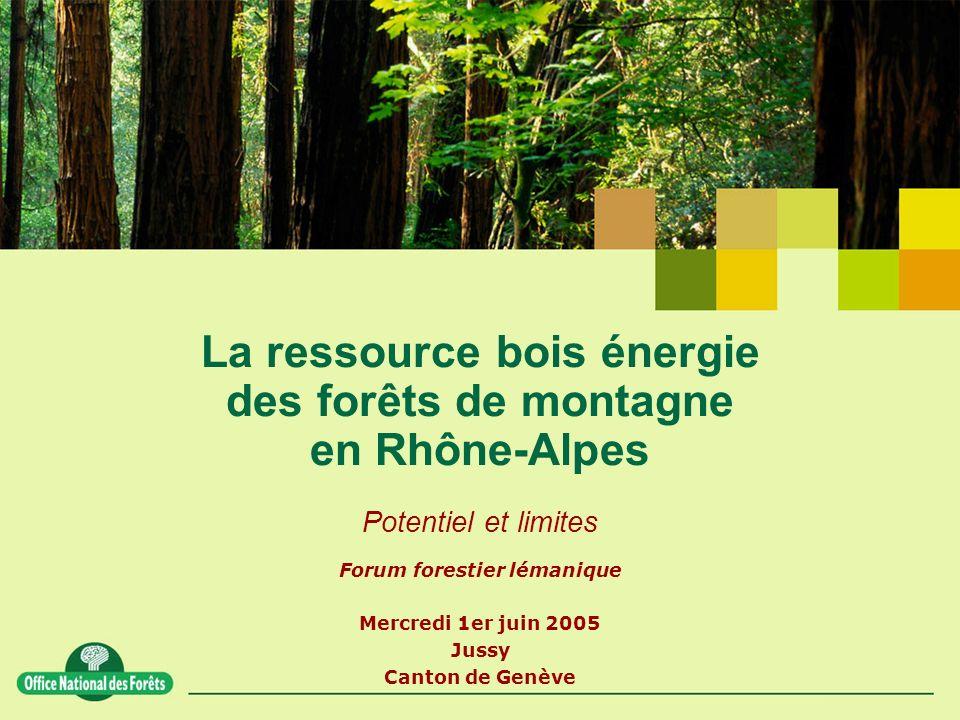 La ressource bois énergie des forêts de montagne en Rhône-Alpes Potentiel et limites Forum forestier lémanique Mercredi 1er juin 2005 Jussy Canton de