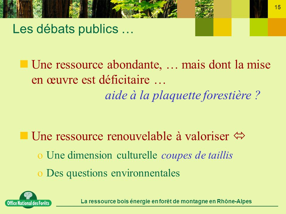 La ressource bois énergie en forêt de montagne en Rhône-Alpes 15 Les débats publics … Une ressource abondante, … mais dont la mise en œuvre est défici