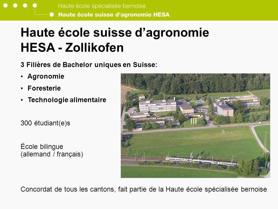 Haute école suisse dagronomie HESA - Zollikofen 3 Filières de Bachelor uniques en Suisse: Agronomie Foresterie Technologie alimentaire 300 étudiant(e)s École bilingue (allemand / français) Concordat de tous les cantons, fait partie de la Haute école spécialisée bernoise