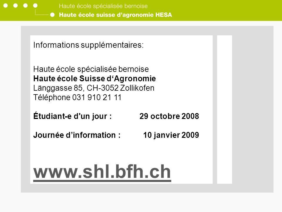 Informations supplémentaires: Haute école spécialisée bernoise Haute école Suisse dAgronomie Länggasse 85, CH-3052 Zollikofen Téléphone 031 910 21 11 Étudiant-e d un jour :29 octobre 2008 Journée dinformation :10 janvier 2009 www.shl.bfh.ch