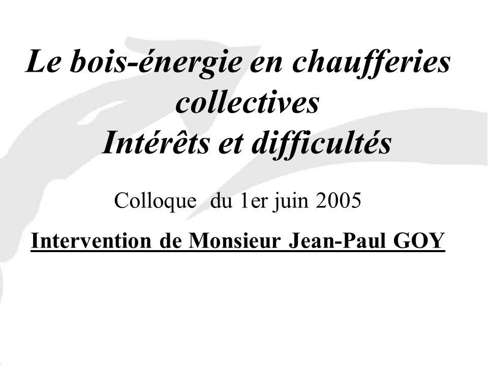 Le bois-énergie en chaufferies collectives Intérêts et difficultés Colloque du 1er juin 2005 Intervention de Monsieur Jean-Paul GOY