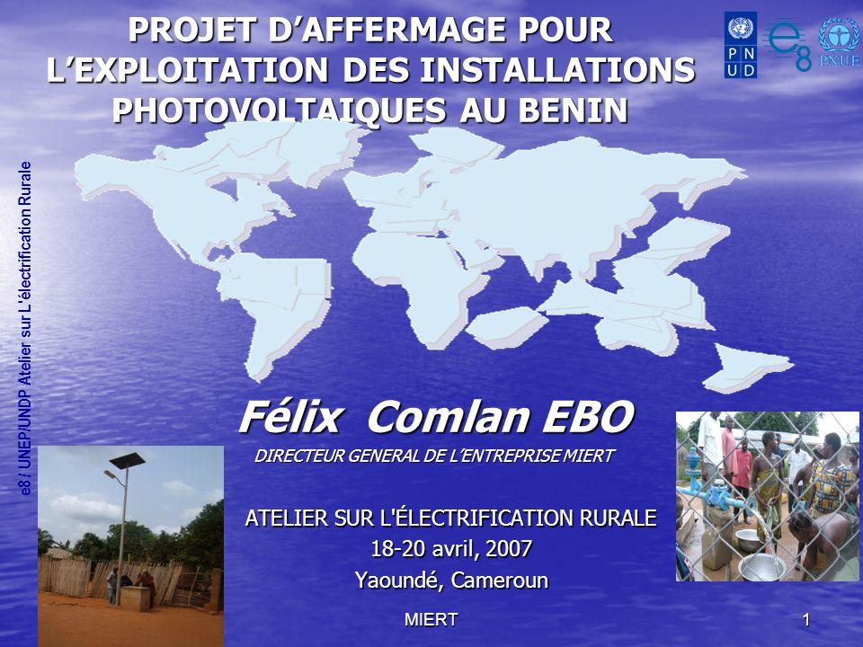 MIERT1 PROJET DAFFERMAGE POUR LEXPLOITATION DES INSTALLATIONS PHOTOVOLTAIQUES AU BENIN Félix Comlan EBO DIRECTEUR GENERAL DE LENTREPRISE MIERT e8 / UNEP/UNDP Atelier sur L électrification Rurale ATELIER SUR L ÉLECTRIFICATION RURALE 18-20 avril, 2007 Yaoundé, Cameroun