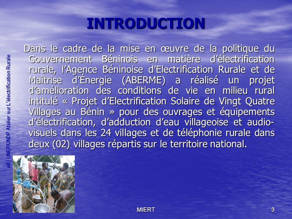 MIERT3 INTRODUCTION Dans le cadre de la mise en œuvre de la politique du Gouvernement Béninois en matière délectrification rurale, lAgence Béninoise dElectrification Rurale et de Maîtrise dÉnergie (ABERME) a réalisé un projet damélioration des conditions de vie en milieu rural intitulé « Projet dElectrification Solaire de Vingt Quatre Villages au Bénin » pour des ouvrages et équipements délectrification, dadduction deau villageoise et audio- visuels dans les 24 villages et de téléphonie rurale dans deux (02) villages répartis sur le territoire national.
