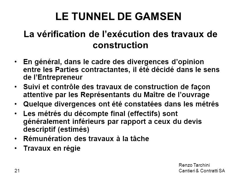 Renzo Tarchini Cantieri & Contratti SA21 LE TUNNEL DE GAMSEN La vérification de lexécution des travaux de construction En général, dans le cadre des divergences dopinion entre les Parties contractantes, il été décidé dans le sens de lEntrepreneur Suivi et contrôle des travaux de construction de façon attentive par les Représentants du Maître de louvrage Quelque divergences ont été constatées dans les métrés Les métrés du décompte final (effectifs) sont généralement inférieurs par rapport a ceux du devis descriptif (estimés) Rémunération des travaux à la tâche Travaux en régie
