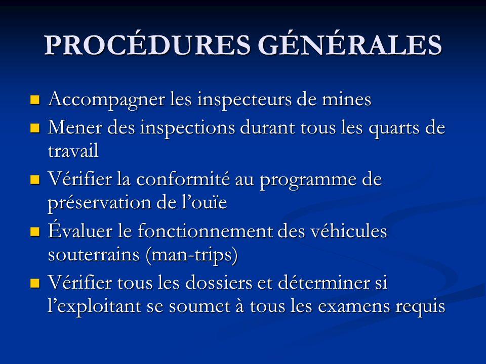 PROCÉDURES GÉNÉRALES Accompagner les inspecteurs de mines Accompagner les inspecteurs de mines Mener des inspections durant tous les quarts de travail Mener des inspections durant tous les quarts de travail Vérifier la conformité au programme de préservation de louïe Vérifier la conformité au programme de préservation de louïe Évaluer le fonctionnement des véhicules souterrains (man-trips) Évaluer le fonctionnement des véhicules souterrains (man-trips) Vérifier tous les dossiers et déterminer si lexploitant se soumet à tous les examens requis Vérifier tous les dossiers et déterminer si lexploitant se soumet à tous les examens requis