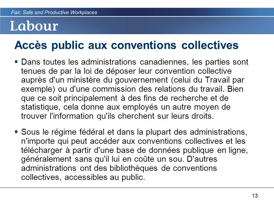 13 Accès public aux conventions collectives Dans toutes les administrations canadiennes, les parties sont tenues de par la loi de déposer leur convention collective auprès d un ministère du gouvernement (celui du Travail par exemple) ou d une commission des relations du travail.