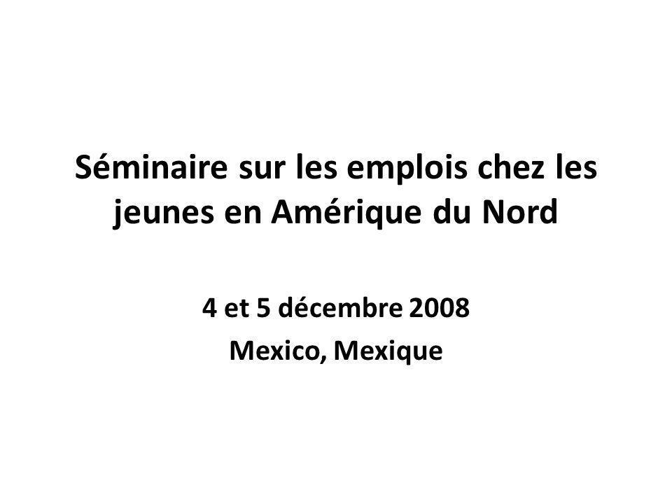 Séminaire sur les emplois chez les jeunes en Amérique du Nord 4 et 5 décembre 2008 Mexico, Mexique