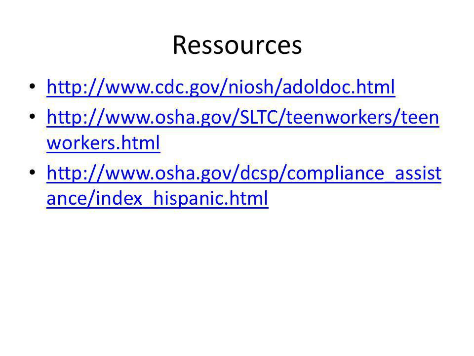Ressources http://www.cdc.gov/niosh/adoldoc.html http://www.osha.gov/SLTC/teenworkers/teen workers.html http://www.osha.gov/SLTC/teenworkers/teen workers.html http://www.osha.gov/dcsp/compliance_assist ance/index_hispanic.html http://www.osha.gov/dcsp/compliance_assist ance/index_hispanic.html