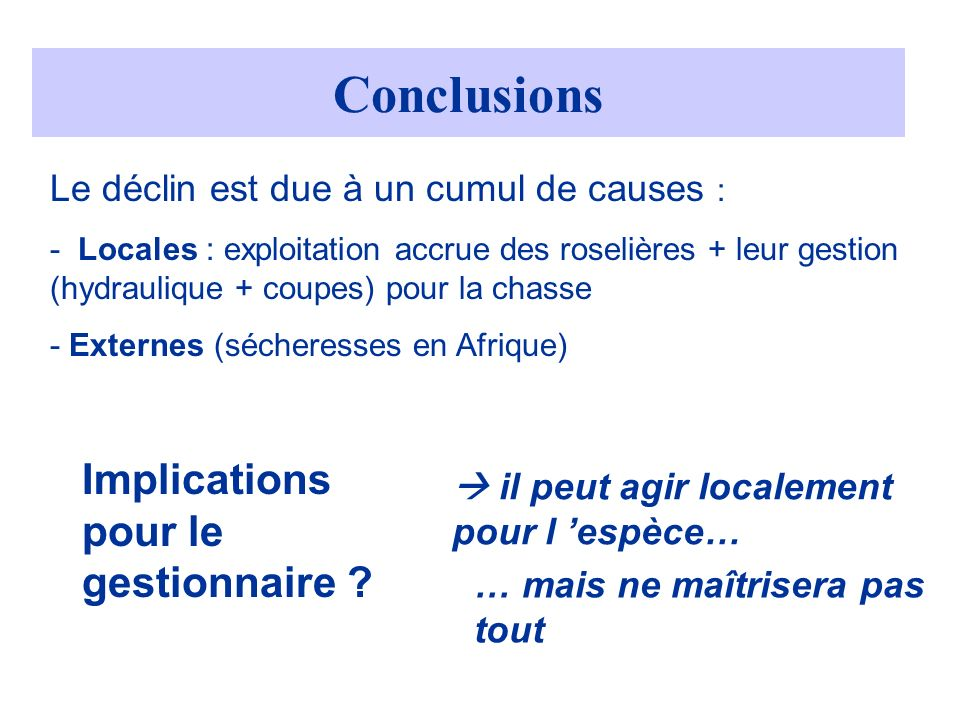 Le déclin est due à un cumul de causes : - Locales : exploitation accrue des roselières + leur gestion (hydraulique + coupes) pour la chasse - Externes (sécheresses en Afrique) Conclusions Implications pour le gestionnaire .