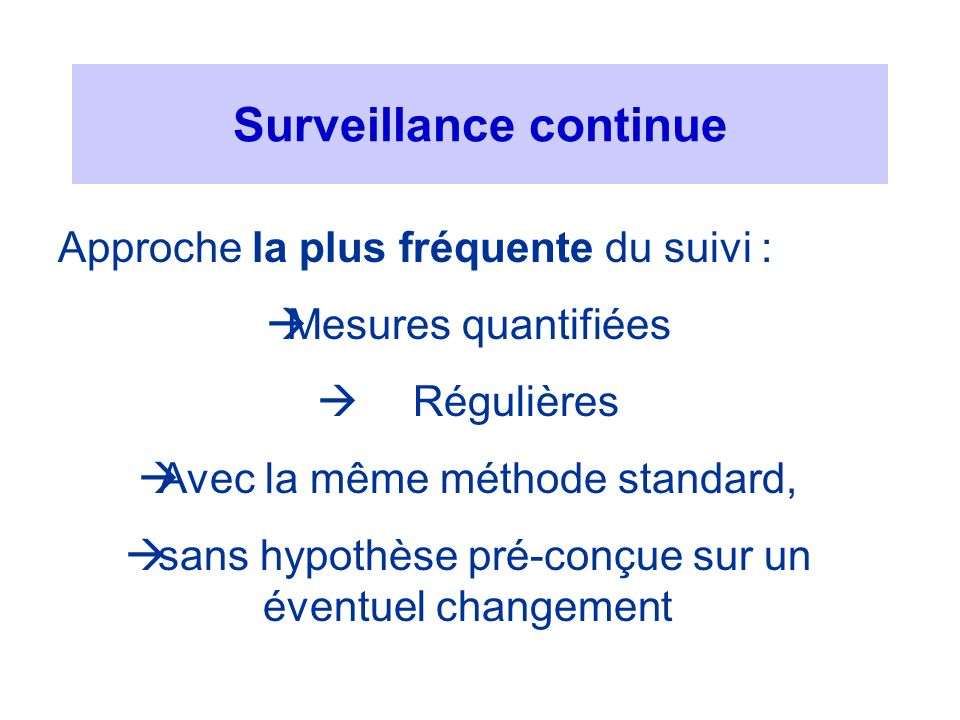 Surveillance continue Approche la plus fréquente du suivi : Mesures quantifiées Régulières Avec la même méthode standard, sans hypothèse pré-conçue su