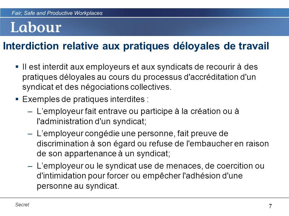 7 Secret Interdiction relative aux pratiques déloyales de travail Il est interdit aux employeurs et aux syndicats de recourir à des pratiques déloyales au cours du processus d accréditation d un syndicat et des négociations collectives.