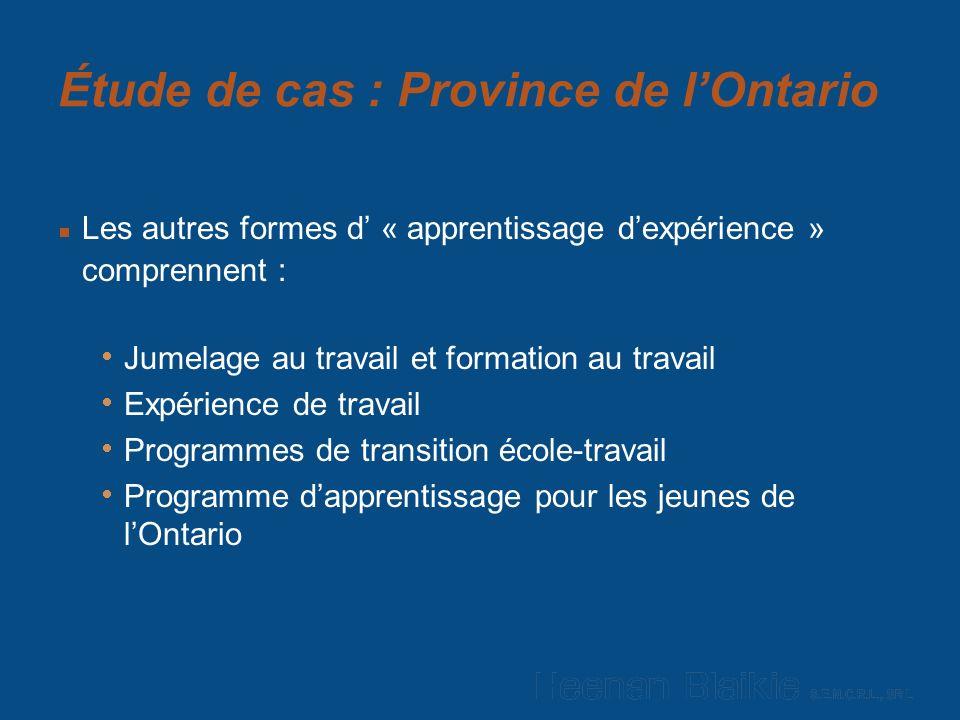 Étude de cas : Province de lOntario Les autres formes d « apprentissage dexpérience » comprennent : Jumelage au travail et formation au travail Expérience de travail Programmes de transition école-travail Programme dapprentissage pour les jeunes de lOntario