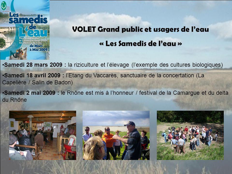 VOLET Grand public et usagers de leau « Les Samedis de leau » Samedi 28 mars 2009 : la riziculture et lélevage (lexemple des cultures biologiques) Samedi 18 avril 2009 : lEtang du Vaccarès, sanctuaire de la concertation (La Capelière / Salin de Badon) Samedi 2 mai 2009 : le Rhône est mis à lhonneur / festival de la Camargue et du delta du Rhône
