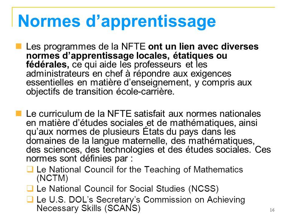 16 Normes dapprentissage Les programmes de la NFTE ont un lien avec diverses normes dapprentissage locales, étatiques ou fédérales, ce qui aide les professeurs et les administrateurs en chef à répondre aux exigences essentielles en matière denseignement, y compris aux objectifs de transition école-carrière.