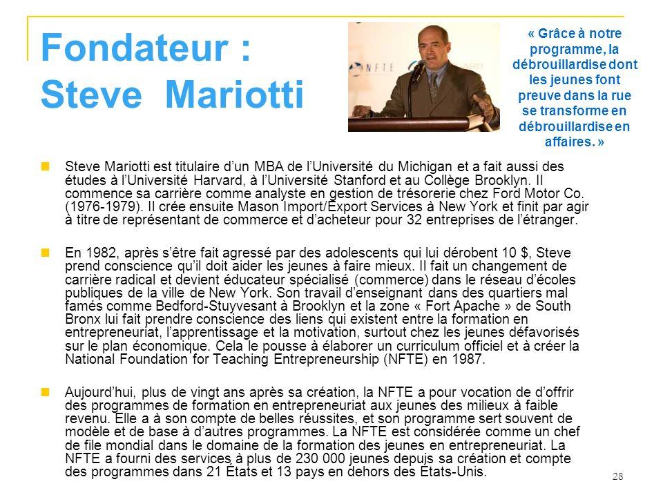 28 Fondateur : Steve Mariotti Steve Mariotti est titulaire dun MBA de lUniversité du Michigan et a fait aussi des études à lUniversité Harvard, à lUniversité Stanford et au Collège Brooklyn.