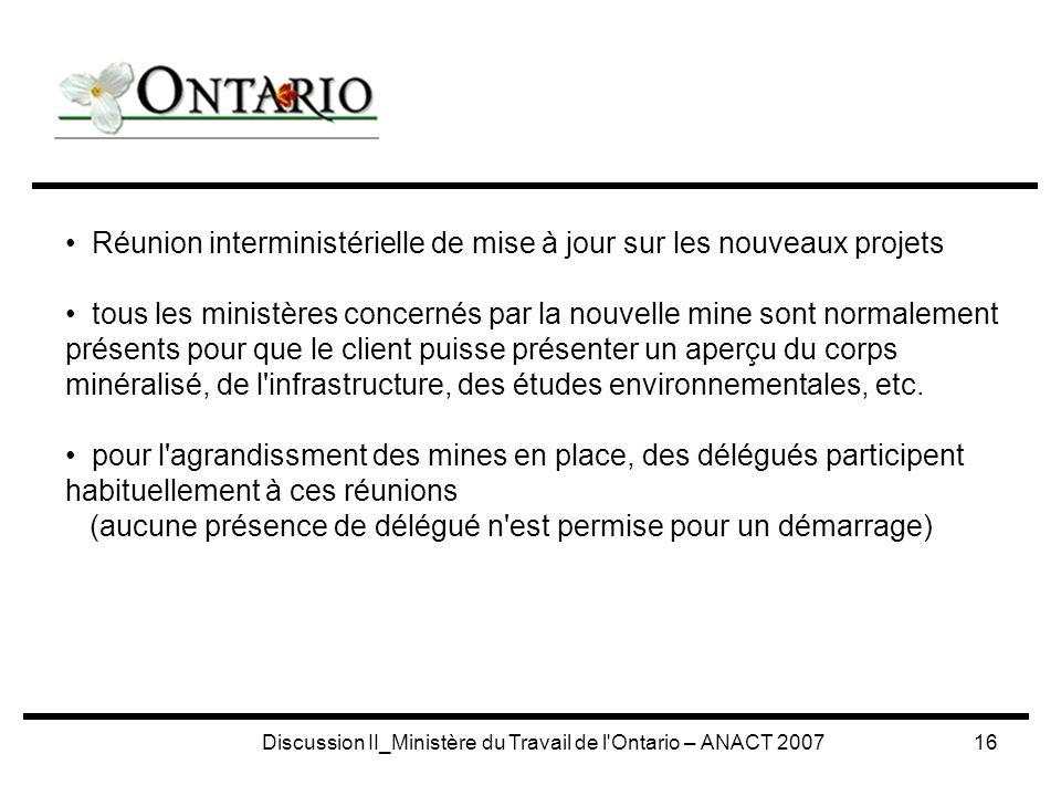 Discussion II_Ministère du Travail de l Ontario – ANACT 200716 Réunion interministérielle de mise à jour sur les nouveaux projets tous les ministères concernés par la nouvelle mine sont normalement présents pour que le client puisse présenter un aperçu du corps minéralisé, de l infrastructure, des études environnementales, etc.