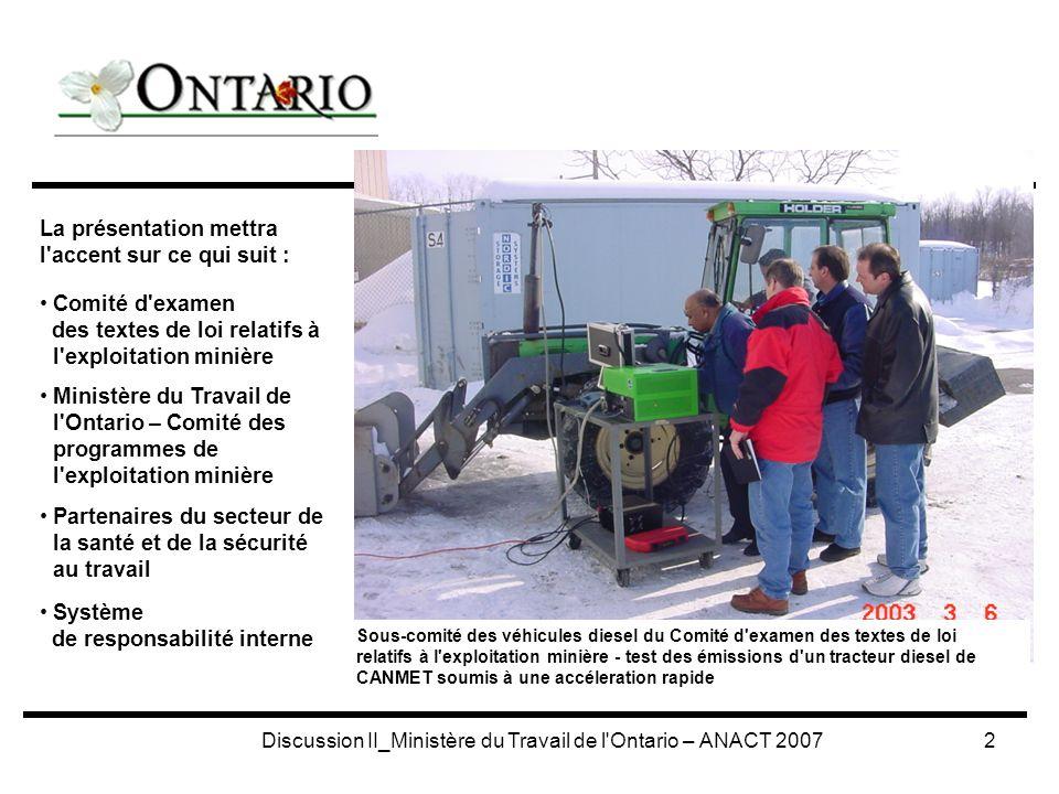 Discussion II_Ministère du Travail de l Ontario – ANACT 20073 Membres de 2007 : (chaque membre a un remplaçant) 4 membres représentants de l industrie (nommés par l Association minière de l Ontario) Actuellement : CVRD Inco, Xstrata, North Gate Minerals, J.S.