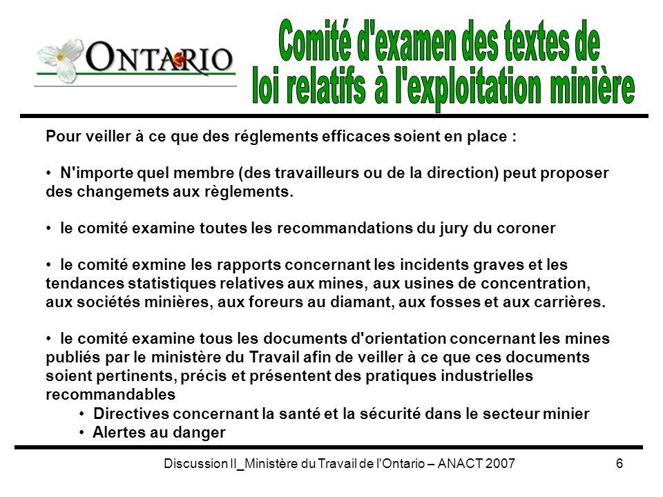 Discussion II_Ministère du Travail de l Ontario – ANACT 20077 l objectif est d assurer la consultation et la communication entre les régions et le bureau principal, pour les programmes relatifs à l exploitation minière, ainsi qu entre les programmes relatifs à l industrie et à la construction constitué de membres du personnel de la province, ainsi que d inspecteurs, d ingénieurs, de coordonnateurs de programmes et de membres du personnel du bureau principal.