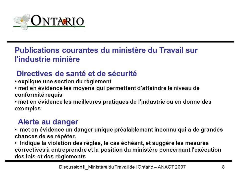 Discussion II_Ministère du Travail de l Ontario – ANACT 20079 ÊTRE EXAMINÉ et APPROUVÉ PAR LE COMITÉ CONSULTATIF DES PROGRAMMES PROVINCIAUX RELATIFS À L EXPLOITATION MINIÈRE et PAR LE COORDONNATEUR PROVINCIAL POUR L EXPLOITATION MINIÈRE SUJET : STOCKAGE SOUTERRAIN, TRANSFERT, MANIPULATION ET DISTRIBUTION DE CARBURANT POUR MOTEURS DIESEL REMARQUE : Les présentes directives concernant la santé et la sécurité traitent d application et de définitions, d emplacement et de construction, de systèmes de manipulation et de livraison, de réservoirs et de tuyauterie, de réservoirs de carburants mobiles, de distribution, de prévention des incendies, d électricité, d examen des mesures de prévention des incendies, de manipulation des systèmes, d entretien et d inspection, de liste de référence des codes et des normes pour la conception des points de ravitaillement en carburant, de liste de vérification de la mise à jour et de l inspection d échantillons.
