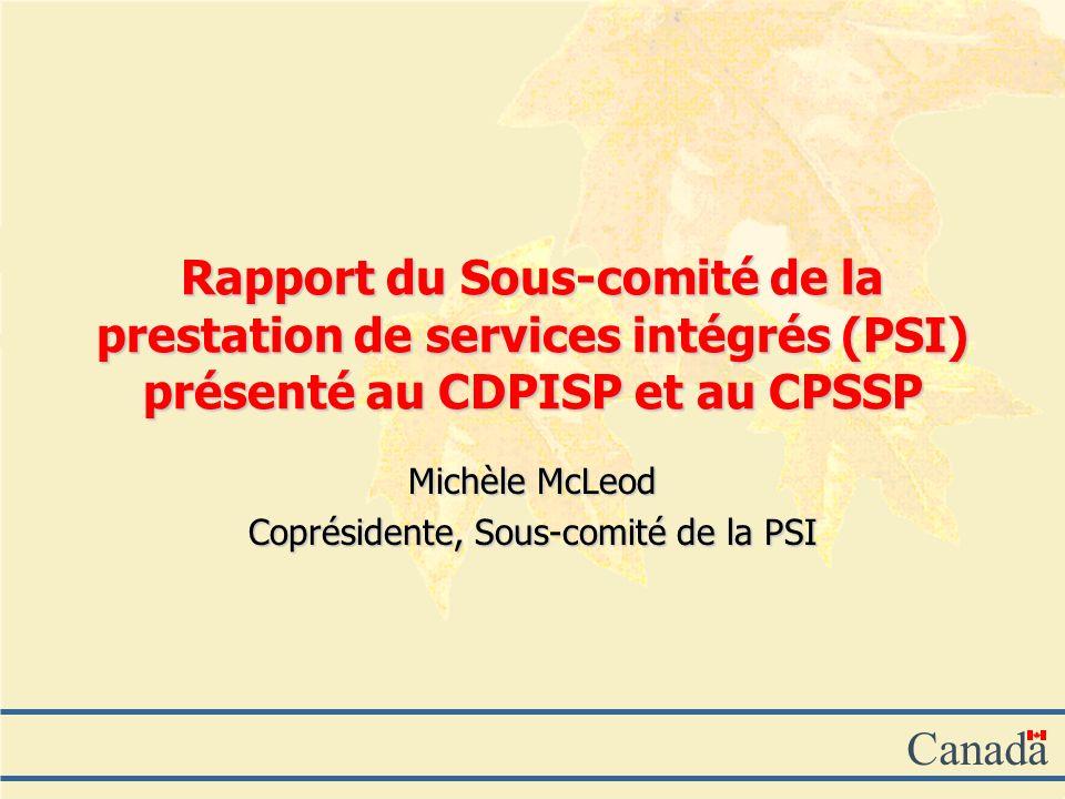 Canada Rapport du Sous-comité de la prestation de services intégrés (PSI) présenté au CDPISP et au CPSSP Michèle McLeod Coprésidente, Sous-comité de la PSI