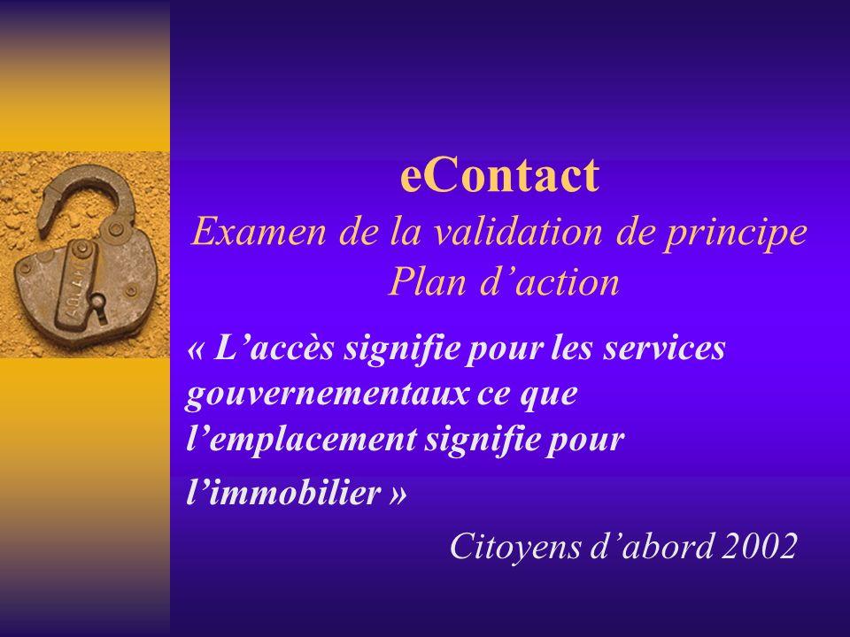 eContact Examen de la validation de principe Plan daction « Laccès signifie pour les services gouvernementaux ce que lemplacement signifie pour limmobilier » Citoyens dabord 2002