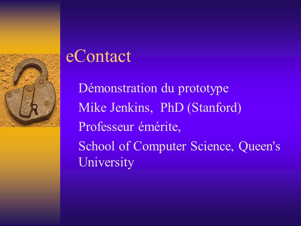 eContact Démonstration du prototype Mike Jenkins, PhD (Stanford) Professeur émérite, School of Computer Science, Queen s University