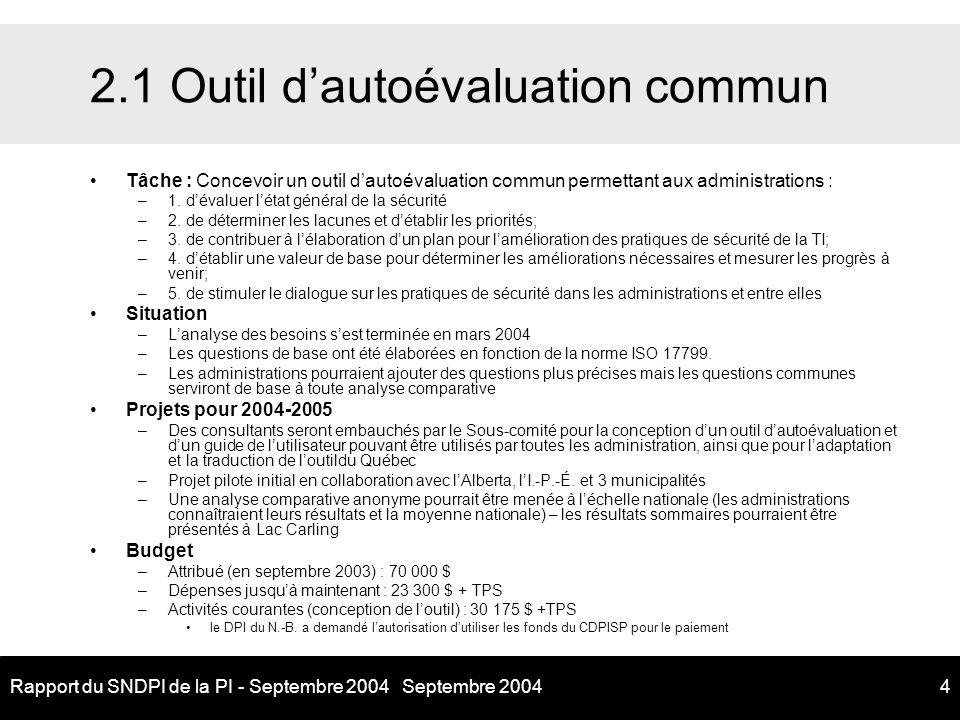 Septembre 2004Rapport du SNDPI de la PI - Septembre 20044 2.1 Outil dautoévaluation commun Tâche : Concevoir un outil dautoévaluation commun permettant aux administrations : –1.dévaluer létat général de la sécurité –2.de déterminer les lacunes et détablir les priorités; –3.de contribuer à lélaboration dun plan pour lamélioration des pratiques de sécurité de la TI; –4.détablir une valeur de base pour déterminer les améliorations nécessaires et mesurer les progrès à venir; –5.de stimuler le dialogue sur les pratiques de sécurité dans les administrations et entre elles Situation –Lanalyse des besoins sest terminée en mars 2004 –Les questions de base ont été élaborées en fonction de la norme ISO 17799.