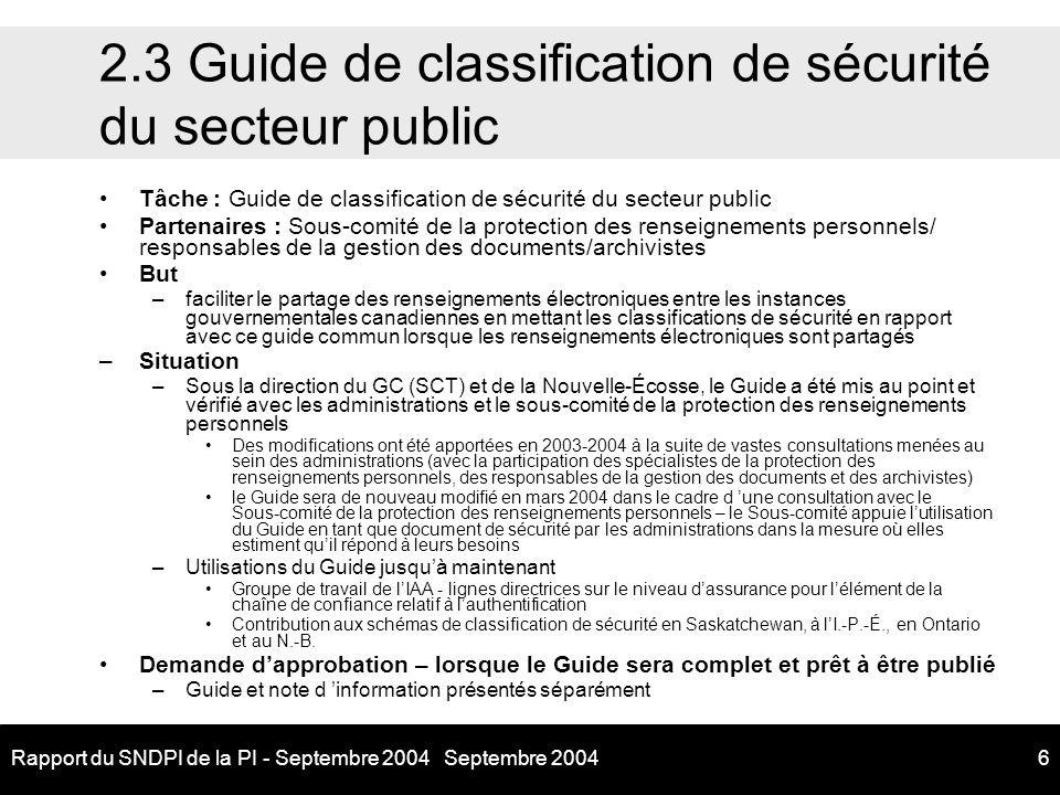 Septembre 2004Rapport du SNDPI de la PI - Septembre 20046 2.3 Guide de classification de sécurité du secteur public Tâche : Guide de classification de sécurité du secteur public Partenaires : Sous-comité de la protection des renseignements personnels/ responsables de la gestion des documents/archivistes But –faciliter le partage des renseignements électroniques entre les instances gouvernementales canadiennes en mettant les classifications de sécurité en rapport avec ce guide commun lorsque les renseignements électroniques sont partagés –Situation –Sous la direction du GC (SCT) et de la Nouvelle-Écosse, le Guide a été mis au point et vérifié avec les administrations et le sous-comité de la protection des renseignements personnels Des modifications ont été apportées en 2003-2004 à la suite de vastes consultations menées au sein des administrations (avec la participation des spécialistes de la protection des renseignements personnels, des responsables de la gestion des documents et des archivistes) le Guide sera de nouveau modifié en mars 2004 dans le cadre d une consultation avec le Sous-comité de la protection des renseignements personnels – le Sous-comité appuie lutilisation du Guide en tant que document de sécurité par les administrations dans la mesure où elles estiment quil répond à leurs besoins –Utilisations du Guide jusquà maintenant Groupe de travail de lIAA - lignes directrices sur le niveau dassurance pour lélément de la chaîne de confiance relatif à lauthentification Contribution aux schémas de classification de sécurité en Saskatchewan, à lI.-P.-É., en Ontario et au N.-B.