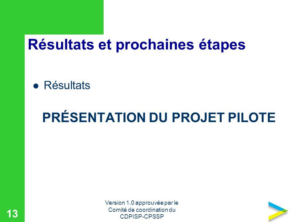 Version 1.0 approuvée par le Comité de coordination du CDPISP-CPSSP 13 Résultats et prochaines étapes Résultats PRÉSENTATION DU PROJET PILOTE