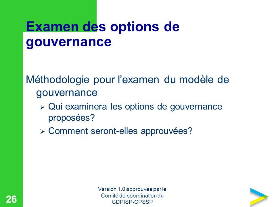 Version 1.0 approuvée par le Comité de coordination du CDPISP-CPSSP 26 Examen des options de gouvernance Méthodologie pour lexamen du modèle de gouvernance Qui examinera les options de gouvernance proposées.