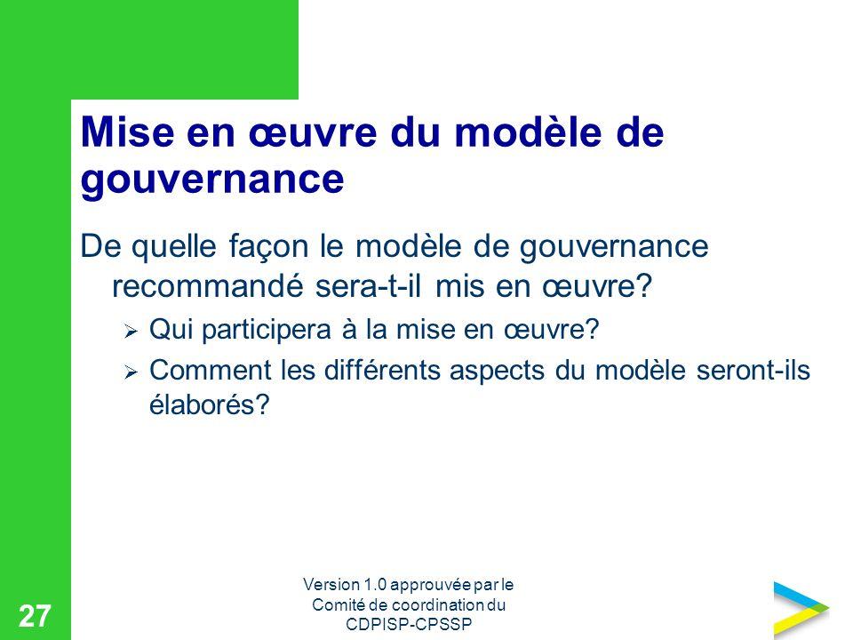 Version 1.0 approuvée par le Comité de coordination du CDPISP-CPSSP 27 Mise en œuvre du modèle de gouvernance De quelle façon le modèle de gouvernance recommandé sera-t-il mis en œuvre.