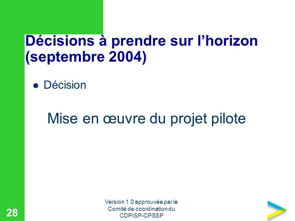 Version 1.0 approuvée par le Comité de coordination du CDPISP-CPSSP 28 Décisions à prendre sur lhorizon (septembre 2004) Décision Mise en œuvre du projet pilote