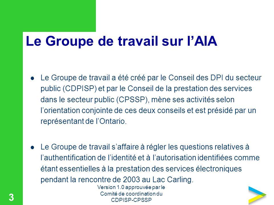 Version 1.0 approuvée par le Comité de coordination du CDPISP-CPSSP 3 Le Groupe de travail sur lAIA Le Groupe de travail a été créé par le Conseil des DPI du secteur public (CDPISP) et par le Conseil de la prestation des services dans le secteur public (CPSSP), mène ses activités selon lorientation conjointe de ces deux conseils et est présidé par un représentant de lOntario.