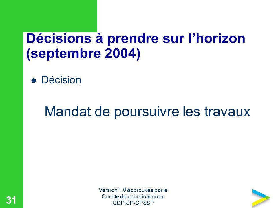 Version 1.0 approuvée par le Comité de coordination du CDPISP-CPSSP 31 Décisions à prendre sur lhorizon (septembre 2004) Décision Mandat de poursuivre les travaux