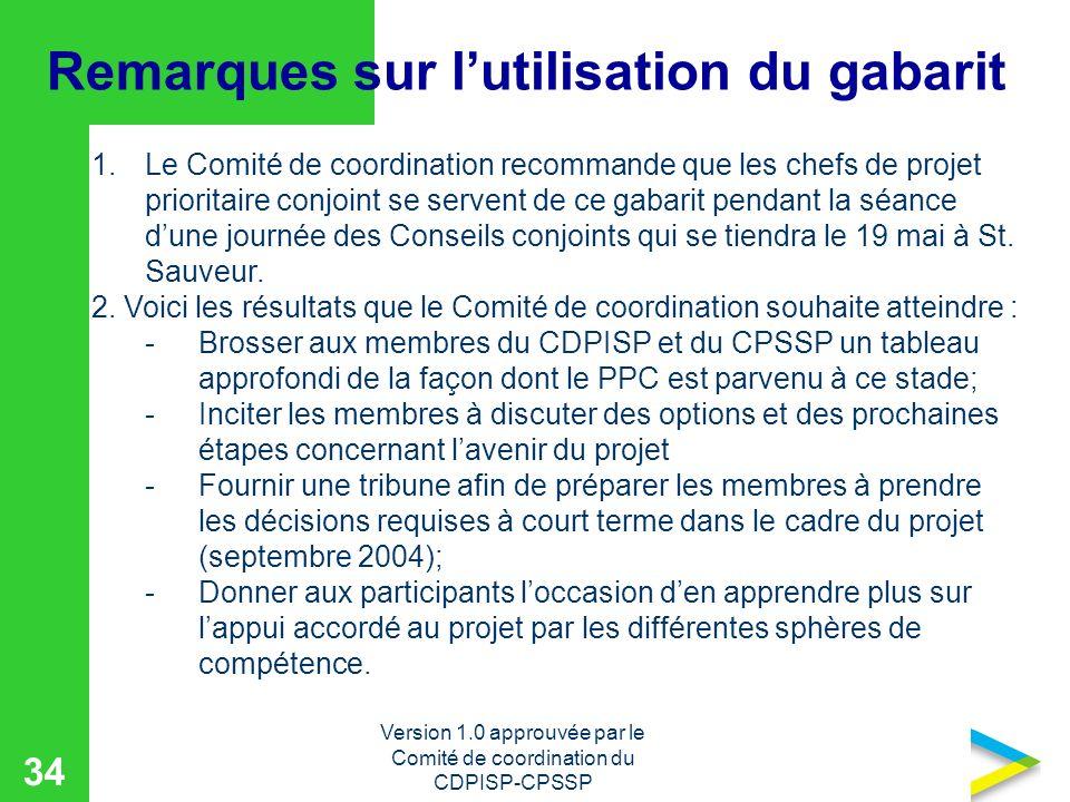 Version 1.0 approuvée par le Comité de coordination du CDPISP-CPSSP 34 Remarques sur lutilisation du gabarit 1.Le Comité de coordination recommande que les chefs de projet prioritaire conjoint se servent de ce gabarit pendant la séance dune journée des Conseils conjoints qui se tiendra le 19 mai à St.