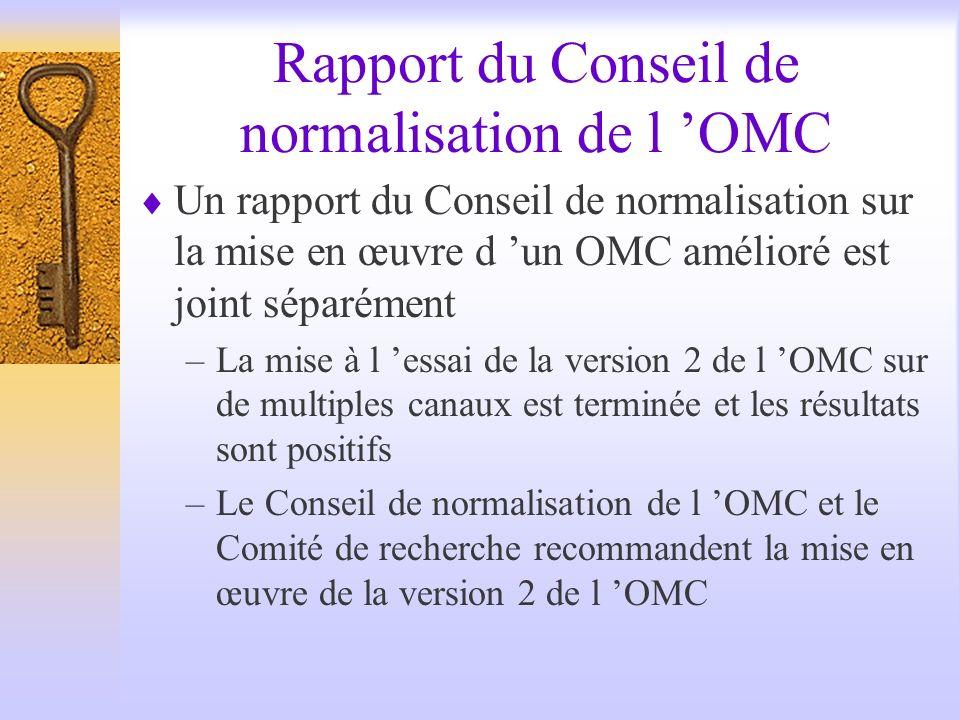 Rapport du Conseil de normalisation de l OMC Un rapport du Conseil de normalisation sur la mise en œuvre d un OMC amélioré est joint séparément –La mise à l essai de la version 2 de l OMC sur de multiples canaux est terminée et les résultats sont positifs –Le Conseil de normalisation de l OMC et le Comité de recherche recommandent la mise en œuvre de la version 2 de l OMC