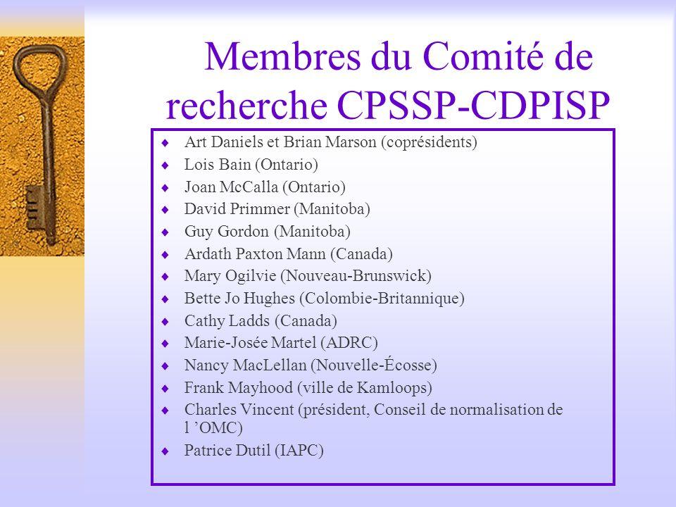 Membres du Comité de recherche CPSSP-CDPISP Art Daniels et Brian Marson (coprésidents) Lois Bain (Ontario) Joan McCalla (Ontario) David Primmer (Manitoba) Guy Gordon (Manitoba) Ardath Paxton Mann (Canada) Mary Ogilvie (Nouveau-Brunswick) Bette Jo Hughes (Colombie-Britannique) Cathy Ladds (Canada) Marie-Josée Martel (ADRC) Nancy MacLellan (Nouvelle-Écosse) Frank Mayhood (ville de Kamloops) Charles Vincent (président, Conseil de normalisation de l OMC) Patrice Dutil (IAPC)