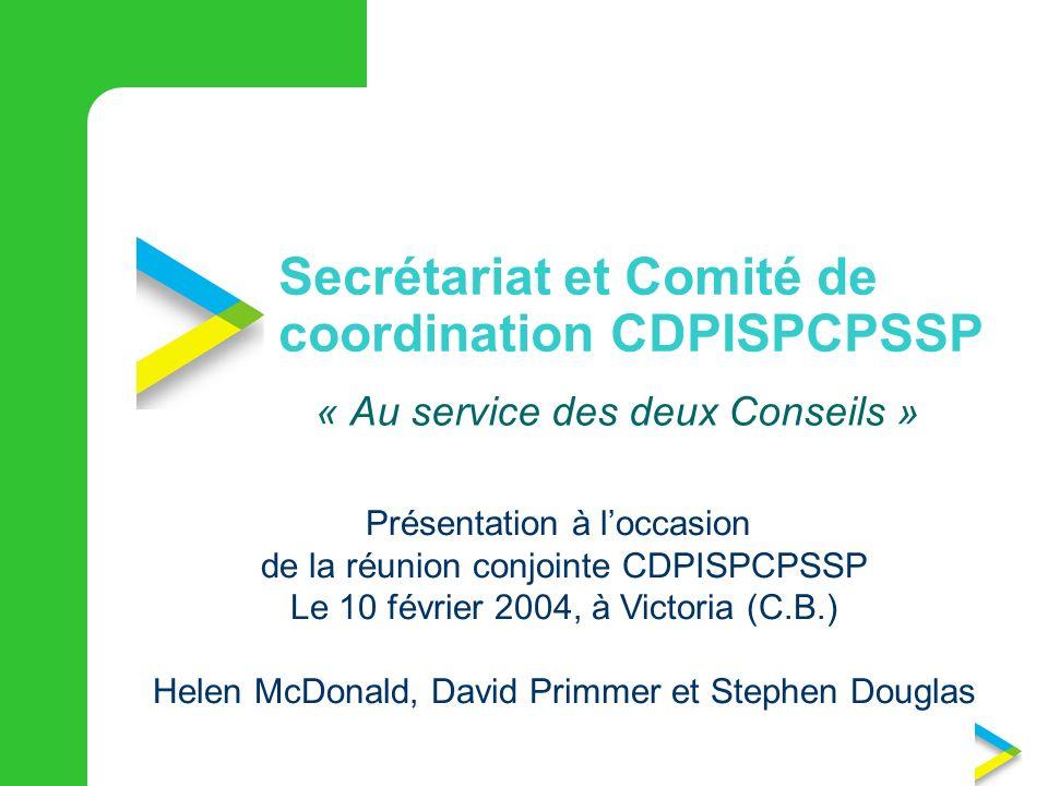 Secrétariat et Comité de coordination CDPISPCPSSP « Au service des deux Conseils » Présentation à loccasion de la réunion conjointe CDPISPCPSSP Le 10 février 2004, à Victoria (C.B.) Helen McDonald, David Primmer et Stephen Douglas